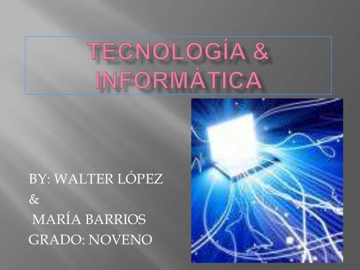 TECNOLOGÍA & INFORMÁTICA <br />BY: WALTER LÓPEZ <br />&<br /> MARÍA BARRIOS  <br />GRADO: NOVENO<br />