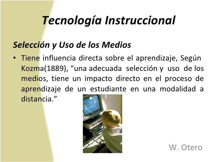 Tecnología Instruccional <ul><li>Selección y Uso de los Medios </li></ul><ul><li>Tiene influencia directa sobre el aprendi...
