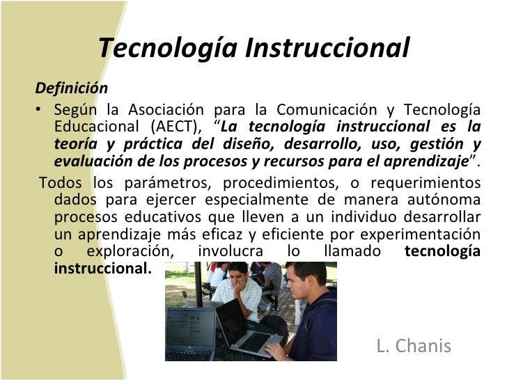 Tecnología Instruccional <ul><li>Definición </li></ul><ul><li>Según la Asociación para la Comunicación y Tecnología Educac...