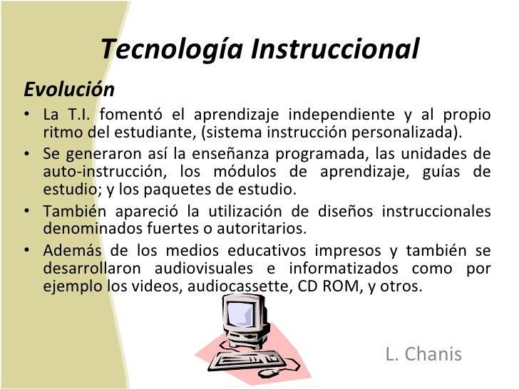Tecnología Instruccional <ul><li>Evolución  </li></ul><ul><li>La T.I. fomentó el aprendizaje independiente y al propio rit...
