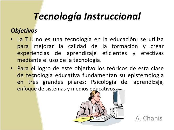 Tecnología Instruccional <ul><li>Objetivos </li></ul><ul><li>La T.I. no es una tecnología en la educación; se utiliza para...