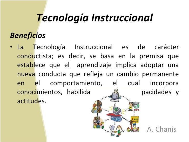 Tecnología Instruccional <ul><li>Beneficios </li></ul><ul><li>La Tecnología Instruccional es de carácter conductista; es d...