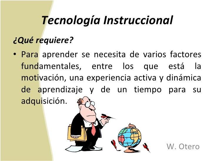 Tecnología Instruccional <ul><li>¿Qué requiere? </li></ul><ul><li>Para aprender se necesita de varios factores fundamental...