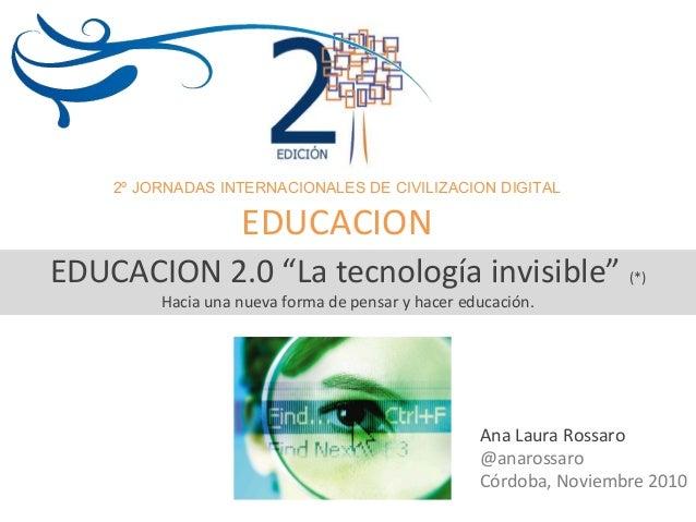 2º JORNADAS INTERNACIONALES DE CIVILIZACION DIGITAL EDUCACION Ana Laura Rossaro @anarossaro Córdoba, Noviembre 2010 EDUCAC...