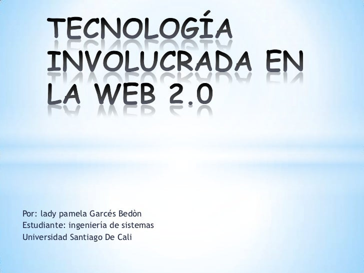 TECNOLOGÍA INVOLUCRADA EN LA WEB 2.0<br />Por: lady pamela Garcés Bedòn<br />Estudiante: ingeniería de sistemas <br />Univ...