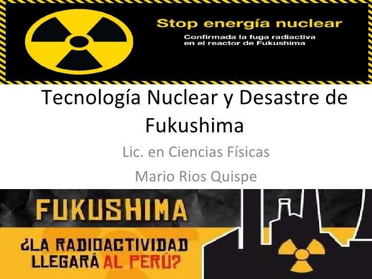Tecnología Nuclear y Desastre de Fukushima Lic. en Ciencias Físicas Mario Rios Quispe