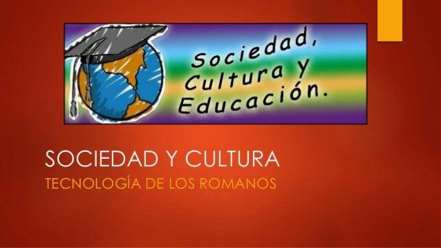 SOCIEDAD Y CULTURA TECNOLOGÍA DE LOS ROMANOS