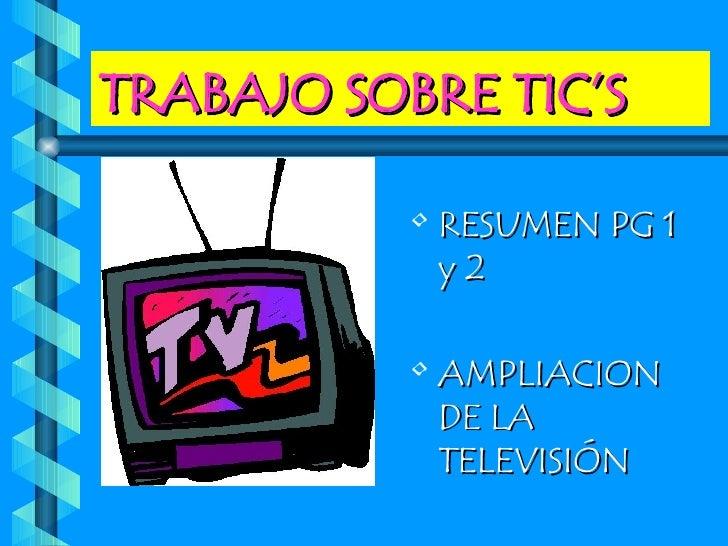 TRABAJO SOBRE TIC'S <ul><li>RESUMEN PG 1 y 2 </li></ul><ul><li>AMPLIACION DE LA TELEVISIÓN </li></ul>