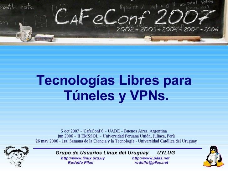 Tecnologías Libres para Túneles y VPNs. 5 oct 2007 – CafeConf 6 – UADE – Buenos Aires, Argentina jun 2006 – II EMSSOL – Un...