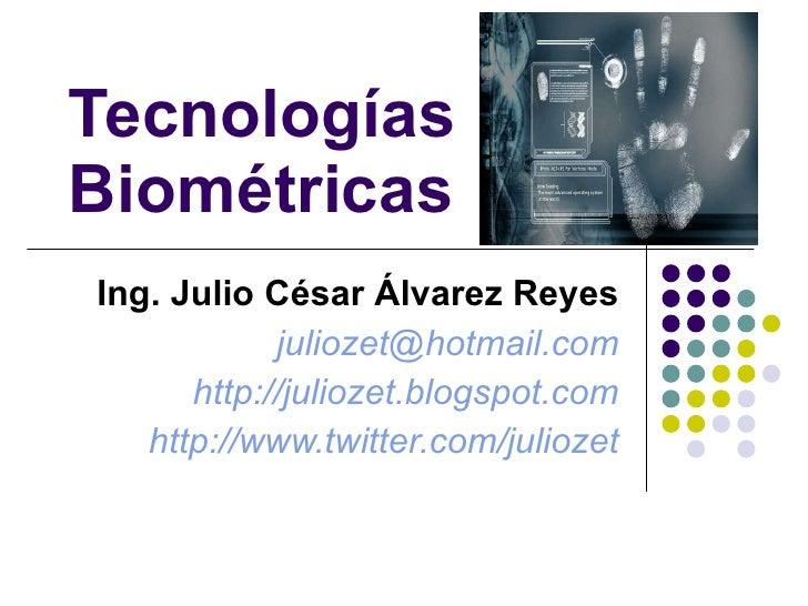 Tecnologías Biométricas Ing. Julio César Álvarez Reyes [email_address] http://juliozet.blogspot.com http://www.twitter.com...