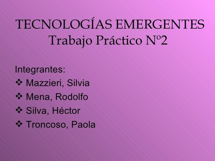 TECNOLOGÍAS EMERGENTES Trabajo Práctico Nº2   <ul><li>Integrantes: </li></ul><ul><li>Mazzieri, Silvia </li></ul><ul><li>Me...