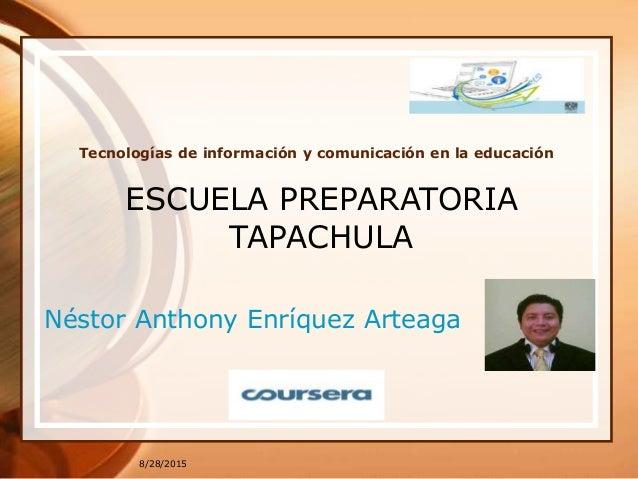 8/28/2015 Tecnologías de información y comunicación en la educación Néstor Anthony Enríquez Arteaga ESCUELA PREPARATORIA T...