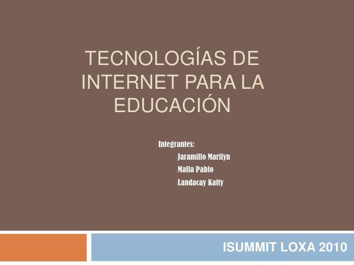 Tecnologías de internet para la educación<br />ISUMMIT LOXA 2010<br />Integrantes:<br /><ul><li>JaramilloMarilyn