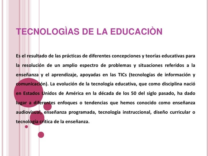 TECNOLOGÌAS DE LA EDUCACIÒNEs el resultado de las prácticas de diferentes concepciones y teorías educativas parala resoluc...