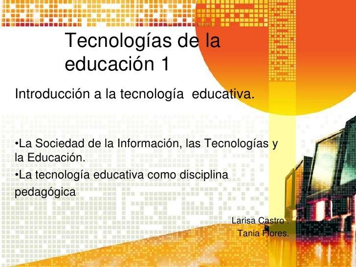 Tecnologías de la         educación 1Introducción a la tecnología educativa.•La Sociedad de la Información, las Tecnología...