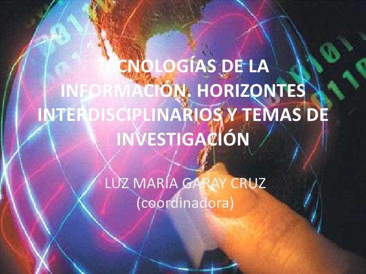 TECNOLOGÍAS DE LA INFORMACIÓN. HORIZONTES INTERDISCIPLINARIOS Y TEMAS DE INVESTIGACIÓN<br />LUZ MARÍA GARAY CRUZ (coordina...