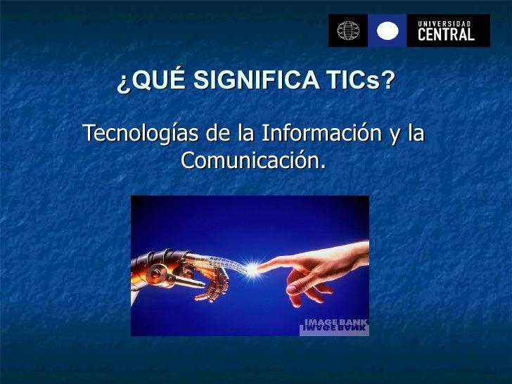 ¿QUÉ SIGNIFICA TICs? Tecnologías de la Información y la Comunicación.