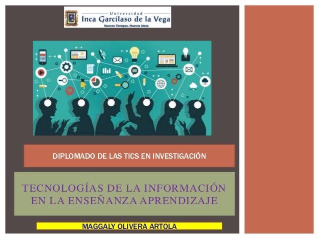 TECNOLOGÍAS DE LA INFORMACIÓN EN LA ENSEÑANZA APRENDIZAJE DIPLOMADO DE LAS TICS EN INVESTIGACIÓN MAGGALY OLIVERA ARTOLA