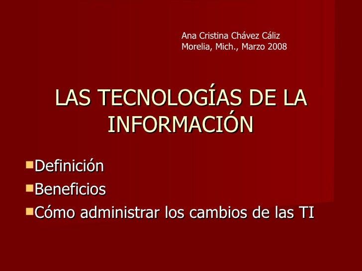 LAS TECNOLOGÍAS DE LA INFORMACIÓN <ul><li>Definición </li></ul><ul><li>Beneficios </li></ul><ul><li>Cómo administrar los c...