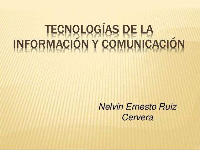 TECNOLOGÍAS DE LA INFORMACIÓN Y COMUNICACIÓN Nelvin Ernesto Ruiz Cervera