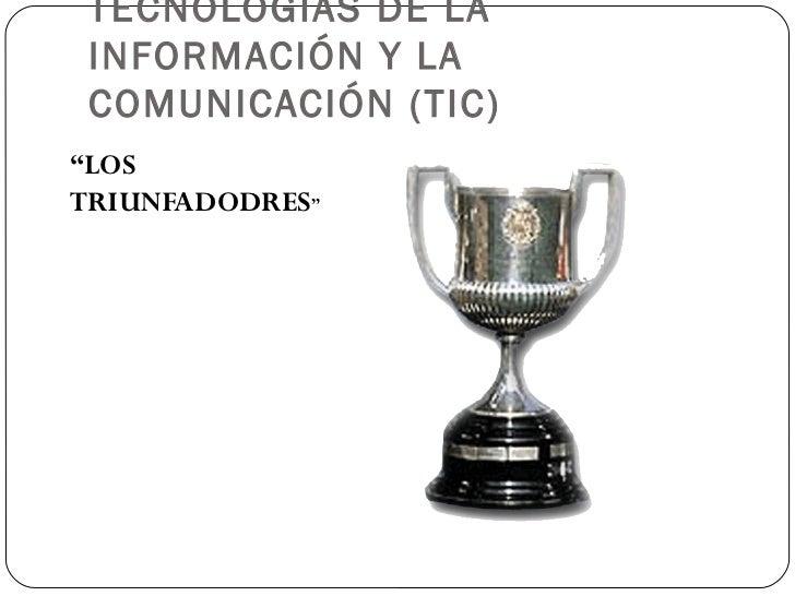"""TECNOLOGÍAS DE LA INFORMACIÓN Y LA COMUNICACIÓN (TIC) <ul><li>"""" LOS TRIUNFADODRES """" </li></ul>"""