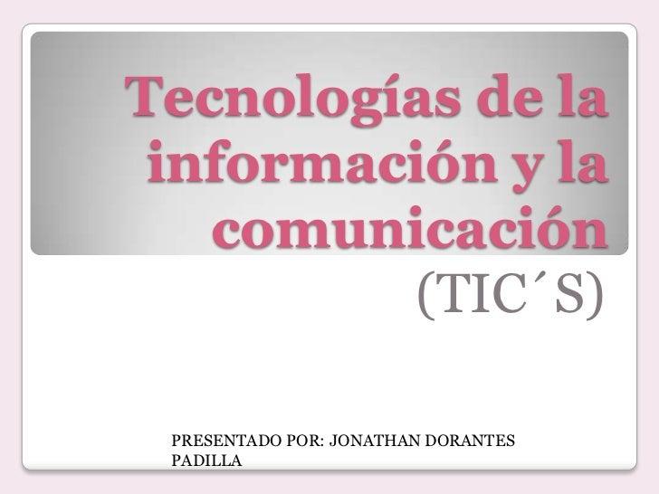 Tecnologías de la información y la   comunicación         (TIC´S) PRESENTADO POR: JONATHAN DORANTES PADILLA