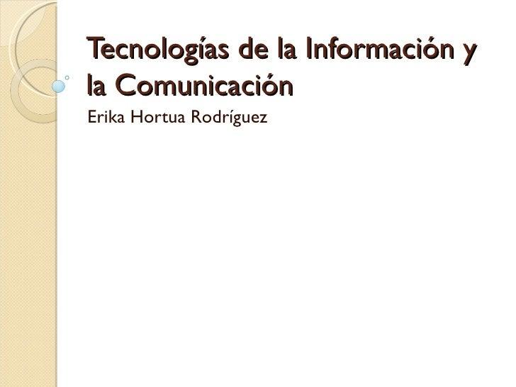 Tecnologías de la Información yla ComunicaciónErika Hortua Rodríguez