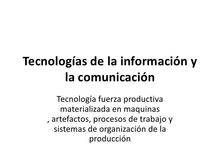 Tecnologías de la información y       la comunicación        Tecnología fuerza productiva         materializada en maquina...