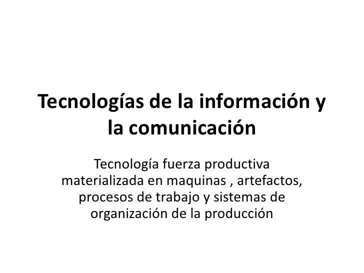 Tecnologías de la información y       la comunicación      Tecnología fuerza productiva  materializada en maquinas , artef...