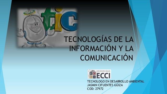 TECNOLOGÍAS DE LA INFORMACIÓN Y LA COMUNICACIÓN TECNOLOGO EN DESARROLLO AMBIENTAL JASMIN CIFUENTES GÜIZA COD: 27972