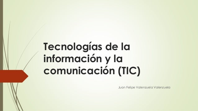 Tecnologías de la información y la comunicación (TIC) Juan Felipe Valenzuela Valenzuela