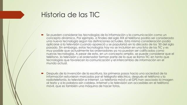Historia de las TIC  Se pueden considerar las tecnologías de la información y la comunicación como un concepto dinámico. ...