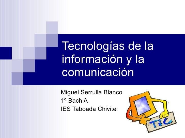 Tecnologías de la información y la comunicación Miguel Serrulla Blanco 1º Bach A IES Taboada Chivite