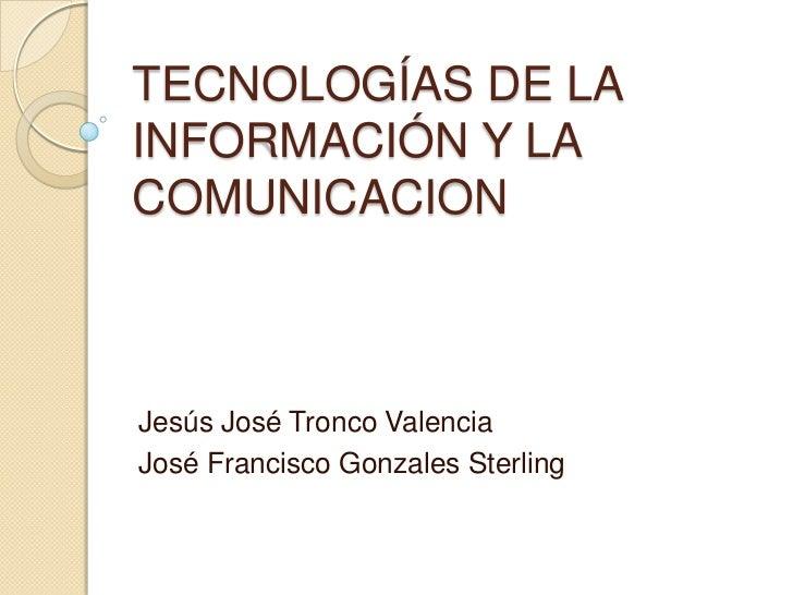 TECNOLOGÍAS DE LAINFORMACIÓN Y LACOMUNICACIONJesús José Tronco ValenciaJosé Francisco Gonzales Sterling