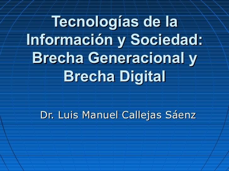 Tecnologías de laInformación y Sociedad: Brecha Generacional y     Brecha Digital Dr. Luis Manuel Callejas Sáenz