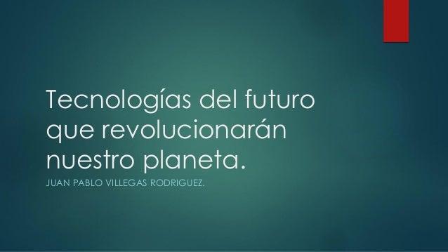 Tecnologías del futuro que revolucionarán nuestro planeta. JUAN PABLO VILLEGAS RODRIGUEZ.