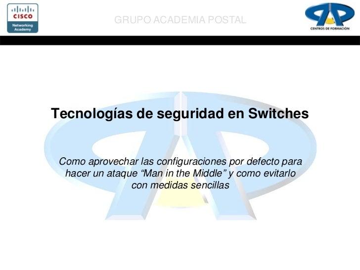 GRUPO ACADEMIA POSTALTecnologías de seguridad en Switches Como aprovechar las configuraciones por defecto para  hacer un a...