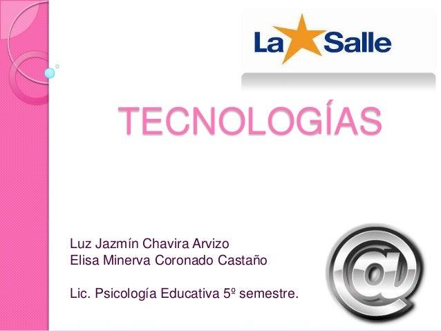 TECNOLOGÍAS Luz Jazmín Chavira Arvizo Elisa Minerva Coronado Castaño Lic. Psicología Educativa 5º semestre.