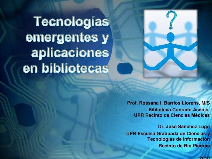 Tecnologíasemergentes y aplicaciones en bibliotecas<br />Prof. Rossana I. Barrios Llorens, MIS<br />BibliotecaConradoAsenj...