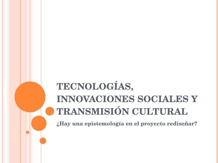 TECNOLOGÍAS, INNOVACIONES SOCIALES Y TRANSMISIÓN CULTURAL ¿Hay una epistemología en el proyecto rediseñar?