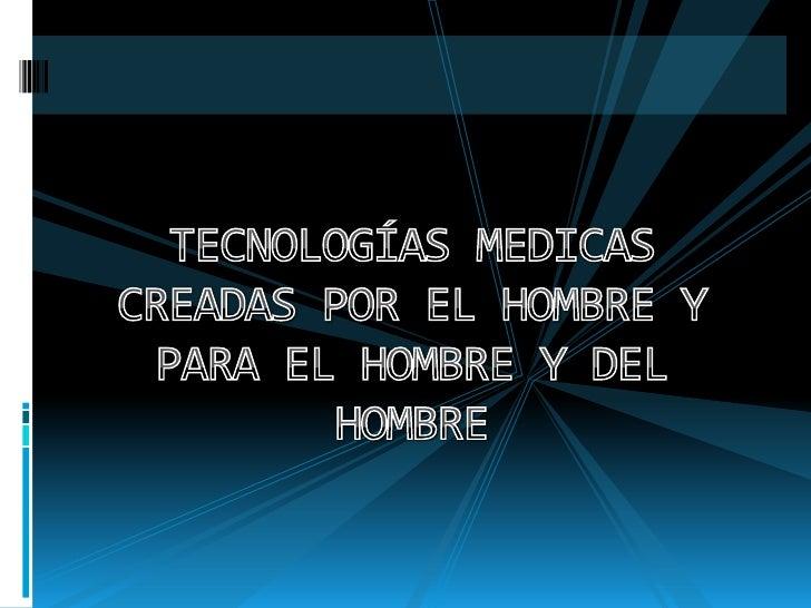 TECNOLOGÍAS MEDICAS CREADAS POR EL HOMBRE Y PARA EL HOMBRE Y DEL HOMBRE<br />
