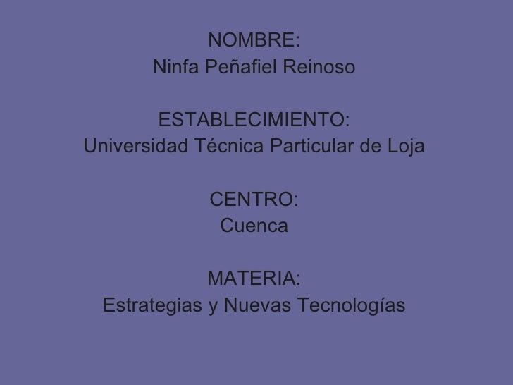NOMBRE: Ninfa Peñafiel Reinoso ESTABLECIMIENTO: Universidad Técnica Particular de Loja CENTRO: Cuenca MATERIA: Estrategias...