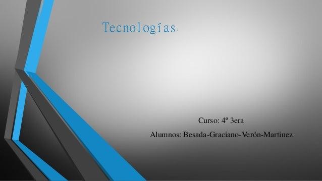 Tecnologías. Curso: 4º 3era Alumnos: Besada-Graciano-Verón-Martinez