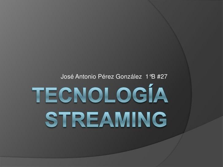 Tecnología Streaming<br />José Antonio Pérez González  1°B #27<br />