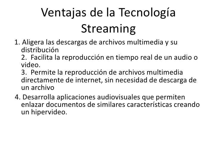 Ventajas de la Tecnología Streaming<br />1. Aligera las descargas de archivos multimedia y su distribución2.  Facilita la ...