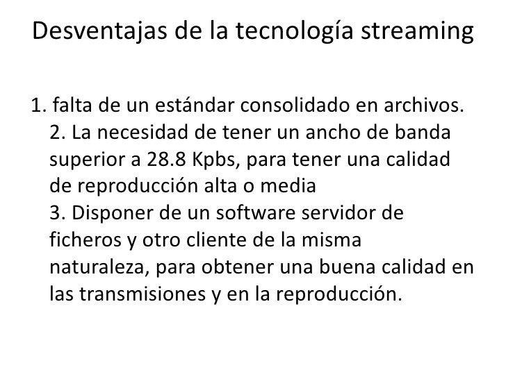 Desventajas de la tecnología streaming<br />1. falta de un estándar consolidado en archivos.2. La necesidad de tener un an...