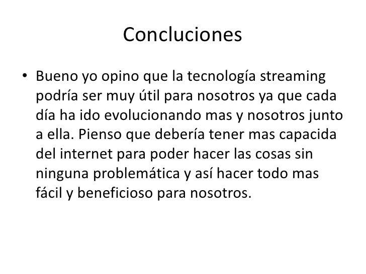 Concluciones<br />Bueno yo opino que la tecnología streaming podría ser muy útil para nosotros ya que cada día ha ido evol...