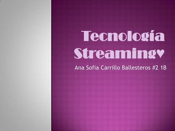 Tecnología Streaming♥<br />Ana Sofia Carrillo Ballesteros #2 1B <br />