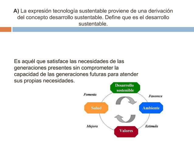 A) La expresión tecnología sustentable proviene de una derivación del concepto desarrollo sustentable. Define que es el de...