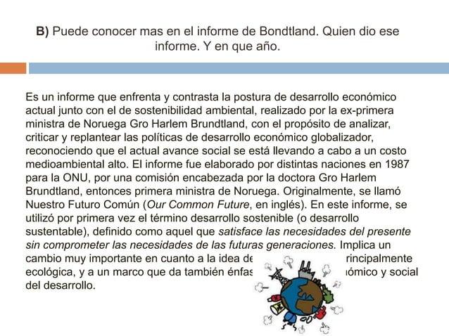 B) Puede conocer mas en el informe de Bondtland. Quien dio ese informe. Y en que año.  Es un informe que enfrenta y contra...